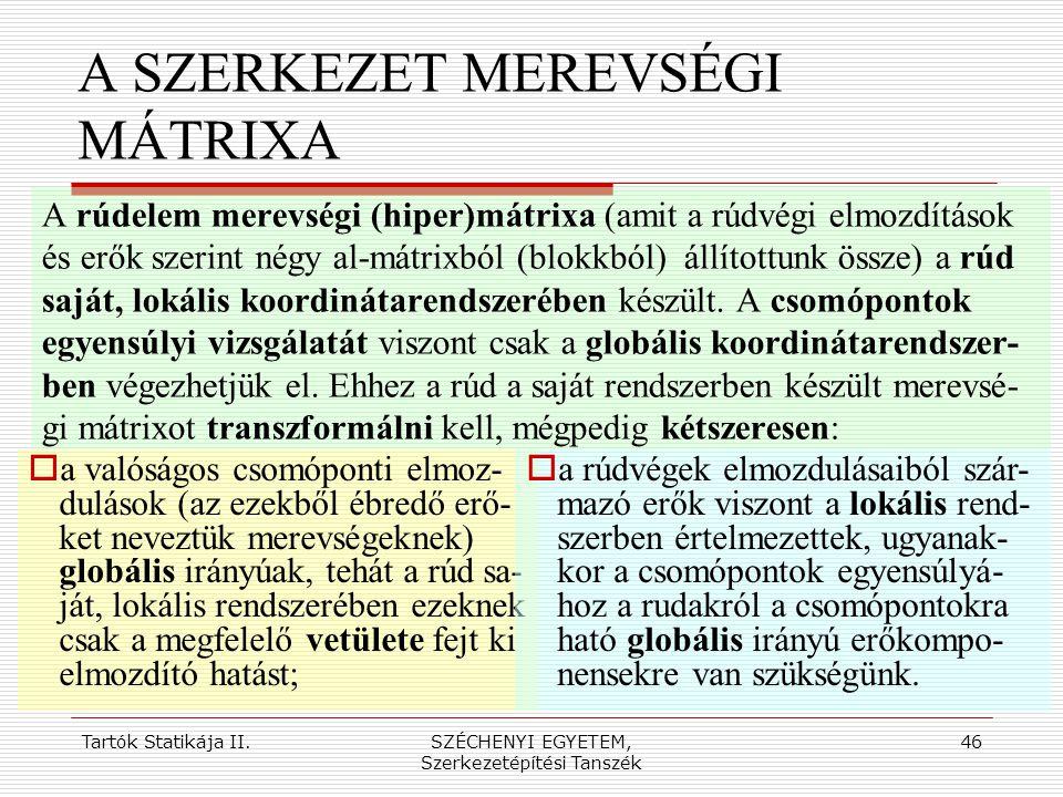 Tartók Statikája II.SZÉCHENYI EGYETEM, Szerkezetépítési Tanszék 46 A SZERKEZET MEREVSÉGI MÁTRIXA A rúdelem merevségi (hiper)mátrixa (amit a rúdvégi el