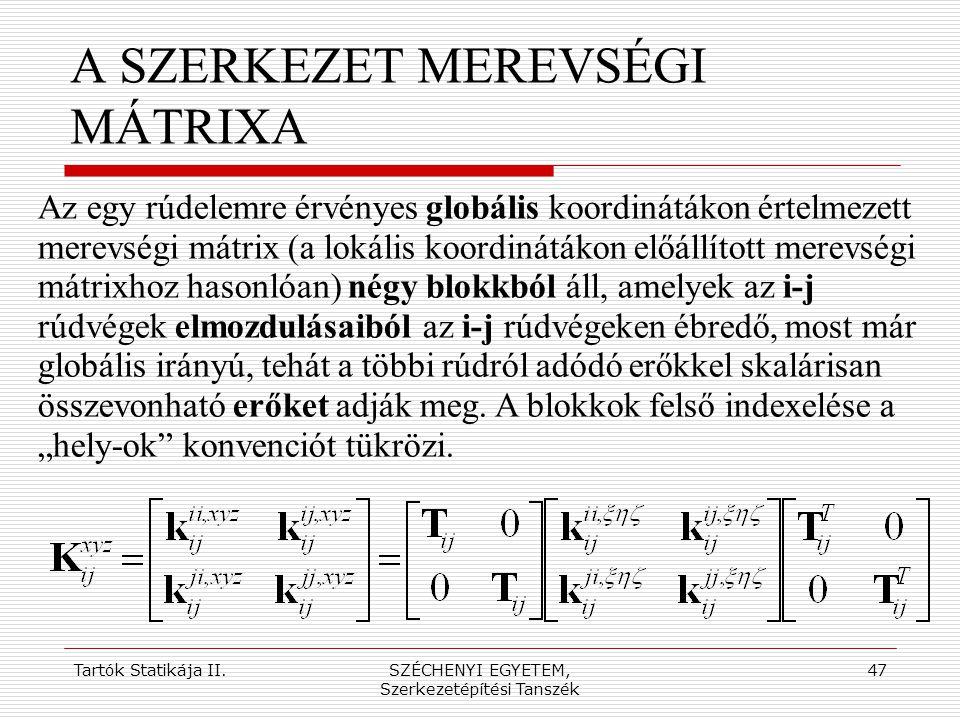 Tartók Statikája II.SZÉCHENYI EGYETEM, Szerkezetépítési Tanszék 47 A SZERKEZET MEREVSÉGI MÁTRIXA Az egy rúdelemre érvényes globális koordinátákon érte