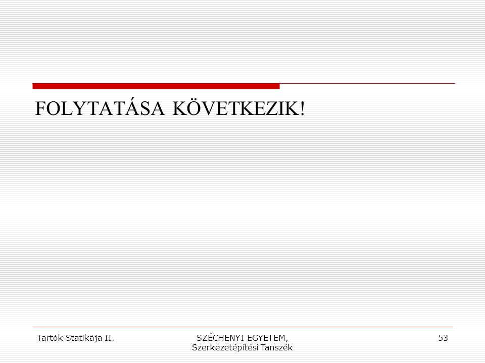 Tartók Statikája II.SZÉCHENYI EGYETEM, Szerkezetépítési Tanszék 53 FOLYTATÁSA KÖVETKEZIK!