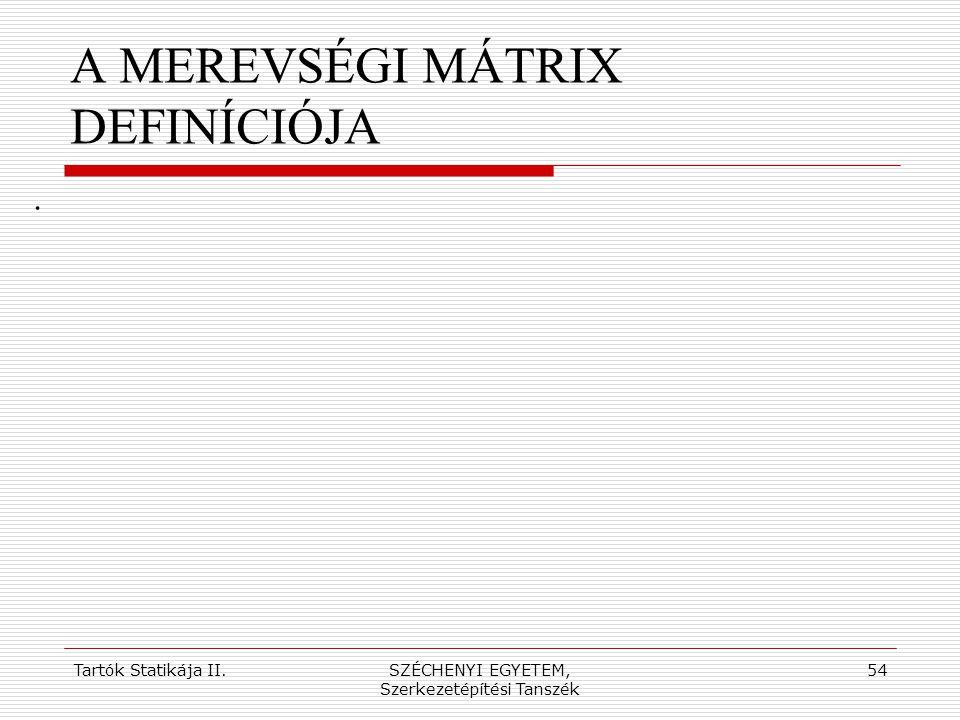 Tartók Statikája II.SZÉCHENYI EGYETEM, Szerkezetépítési Tanszék 54 A MEREVSÉGI MÁTRIX DEFINÍCIÓJA.