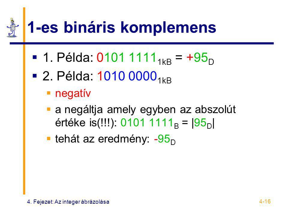 4. Fejezet: Az integer ábrázolása 4-16 1-es bináris komplemens  1. Példa: 0101 1111 1kB = +95 D  2. Példa: 1010 0000 1kB  negatív  a negáltja amel