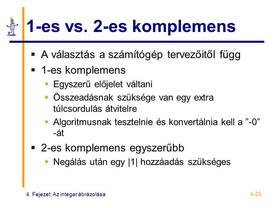 4. Fejezet: Az integer ábrázolása 4-25 1-es vs. 2-es komplemens  A választás a számítógép tervezőitől függ  1-es komplemens  Egyszerű előjelet vált