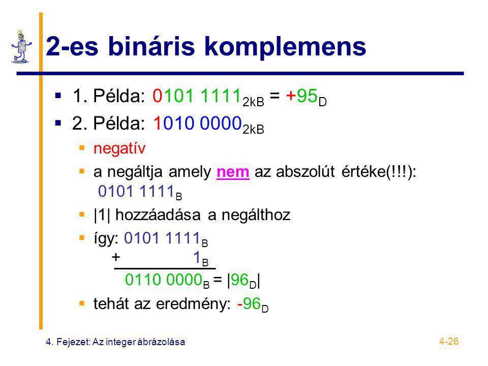 4. Fejezet: Az integer ábrázolása 4-26 2-es bináris komplemens  1. Példa: 0101 1111 2kB = +95 D  2. Példa: 1010 0000 2kB  negatív  a negáltja amel