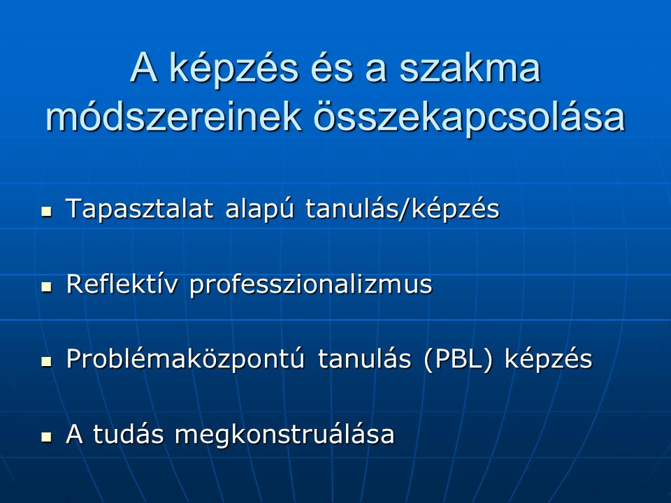 A képzés és a szakma módszereinek összekapcsolása Tapasztalat alapú tanulás/képzés Tapasztalat alapú tanulás/képzés Reflektív professzionalizmus Reflektív professzionalizmus Problémaközpontú tanulás (PBL) képzés Problémaközpontú tanulás (PBL) képzés A tudás megkonstruálása A tudás megkonstruálása