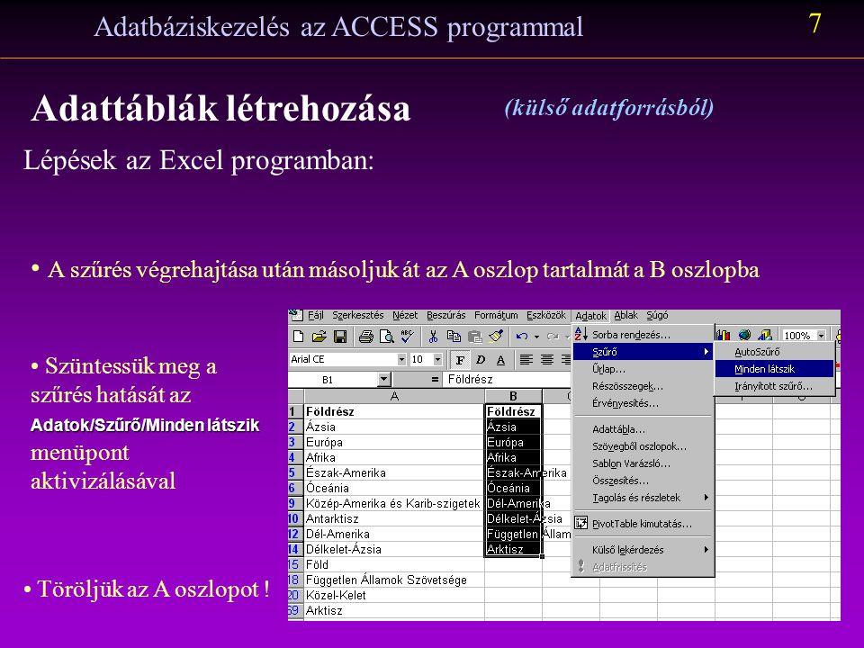 """Lépések az Excel programban: Adatbáziskezelés az ACCESS programmal 6 Adattáblák létrehozása (külső adatforrásból) Az (egyetlen) oszlopon """"Irányított szűrést hajtunk végre: helyben és csak az egyedi rekordokat kérjük megjeleníteni A """" Földrész oszlop tartalmát teljes egészében átmásoljuk a Földrész munkalapra Létrehozunk egy új munkalapot Földrész néven"""