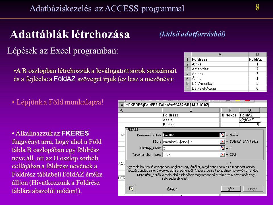Lépések az Excel programban: Adatbáziskezelés az ACCESS programmal 7 Adattáblák létrehozása (külső adatforrásból) A szűrés végrehajtása után másoljuk át az A oszlop tartalmát a B oszlopba Adatok/Szűrő/Minden látszik Szüntessük meg a szűrés hatását az Adatok/Szűrő/Minden látszik menüpont aktivizálásával Töröljük az A oszlopot !