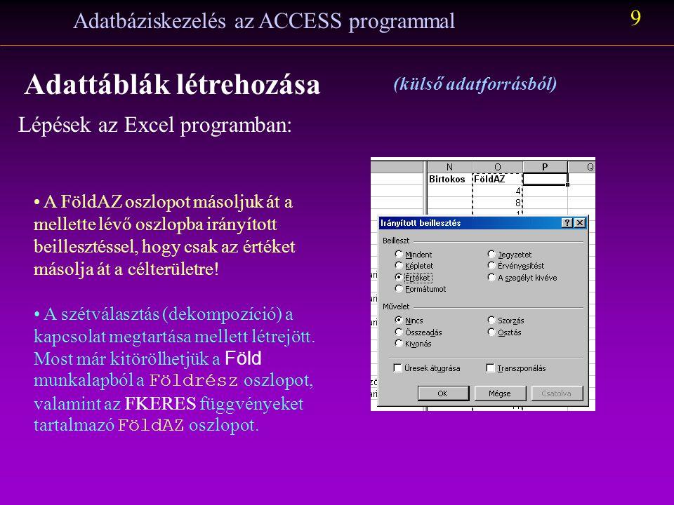 Lépések az Excel programban: Adatbáziskezelés az ACCESS programmal 8 Adattáblák létrehozása (külső adatforrásból) A B oszlopban létrehozzuk a leválogatott sorok sorszámait és a fejlécbe a FöldAZ szöveget írjuk (ez lesz a mezőnév): Alkalmazzuk az FKERES függvényt arra, hogy ahol a Föld tábla B oszlopában egy földrész neve áll, ott az O oszlop sorbéli cellájában a földrész nevének a Földrész táblabeli FöldAZ értéke álljon (Hivatkozzunk a Földrész táblára abszolút módon!).