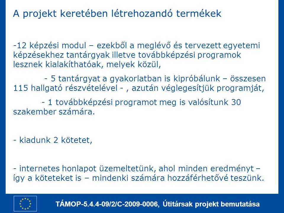 TÁMOP-5.4.4-09/2/C-2009-0006, Útitársak projekt bemutatása A projekt keretében létrehozandó termékek -12 képzési modul – ezekből a meglévő és tervezett egyetemi képzésekhez tantárgyak illetve továbbképzési programok lesznek kialakíthatóak, melyek közül, - 5 tantárgyat a gyakorlatban is kipróbálunk – összesen 115 hallgató részvételével -, azután véglegesítjük programját, - 1 továbbképzési programot meg is valósítunk 30 szakember számára.