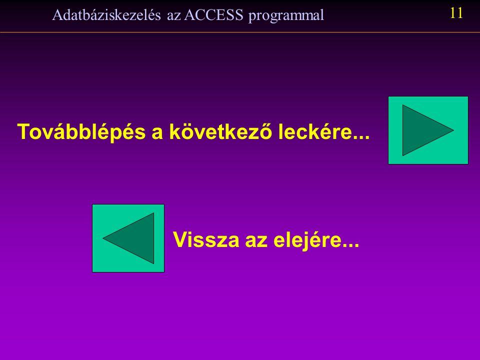 Adatbáziskezelés az ACCESS programmal 11 Továbblépés a következő leckére... Vissza az elejére...