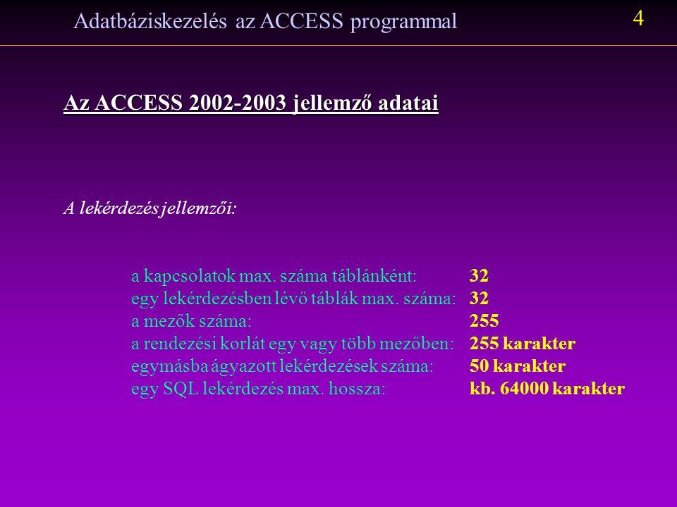 Adatbáziskezelés az ACCESS programmal 4 Az ACCESS 2002-2003 jellemző adatai A lekérdezés jellemzői: a kapcsolatok max. száma táblánként:32 egy lekérde