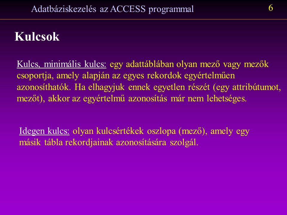 Adatbáziskezelés az ACCESS programmal 6 Kulcsok Kulcs, minimális kulcs: egy adattáblában olyan mező vagy mezők csoportja, amely alapján az egyes rekor