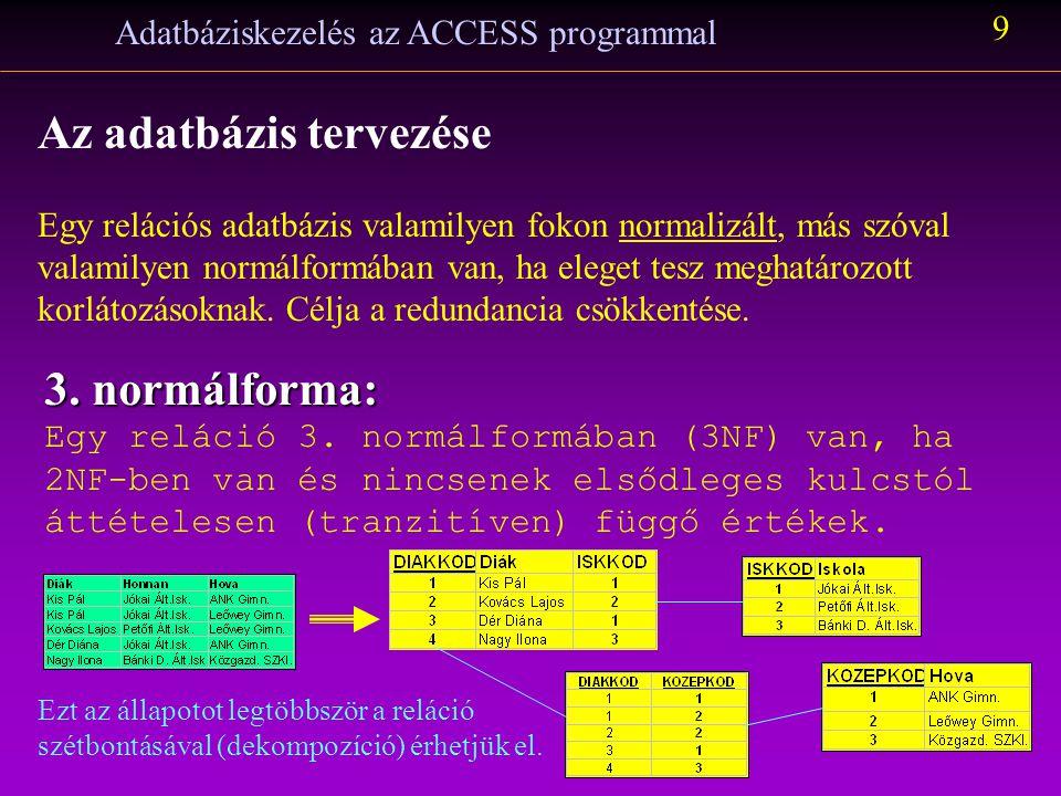 Adatbáziskezelés az ACCESS programmal 9 Az adatbázis tervezése Egy relációs adatbázis valamilyen fokon normalizált, más szóval valamilyen normálformáb