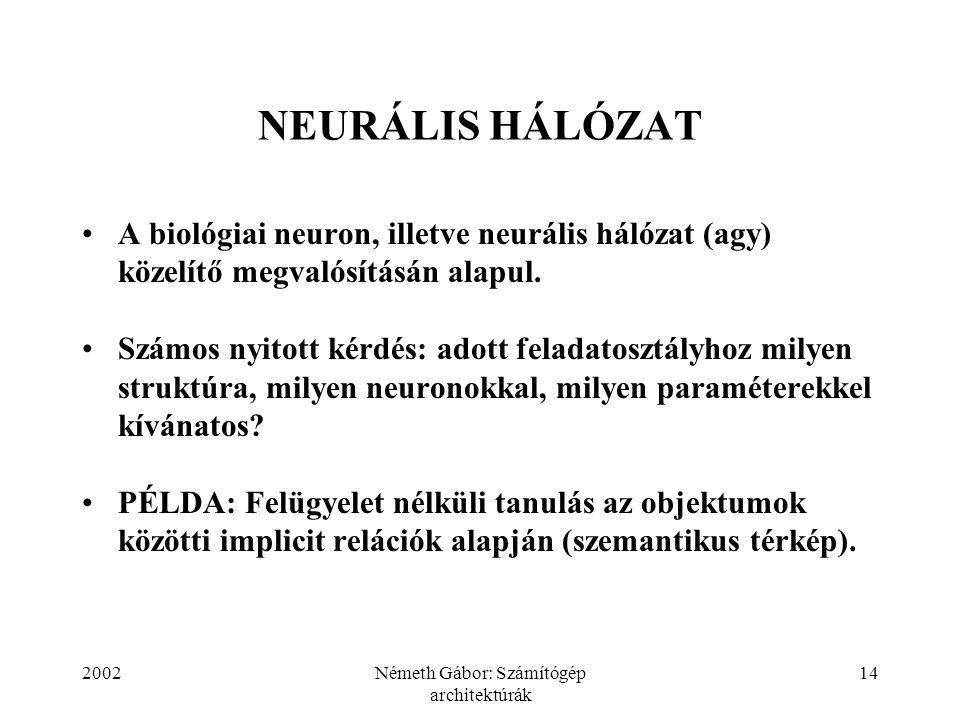 2002Németh Gábor: Számítógép architektúrák 14 NEURÁLIS HÁLÓZAT A biológiai neuron, illetve neurális hálózat (agy) közelítő megvalósításán alapul. Szám
