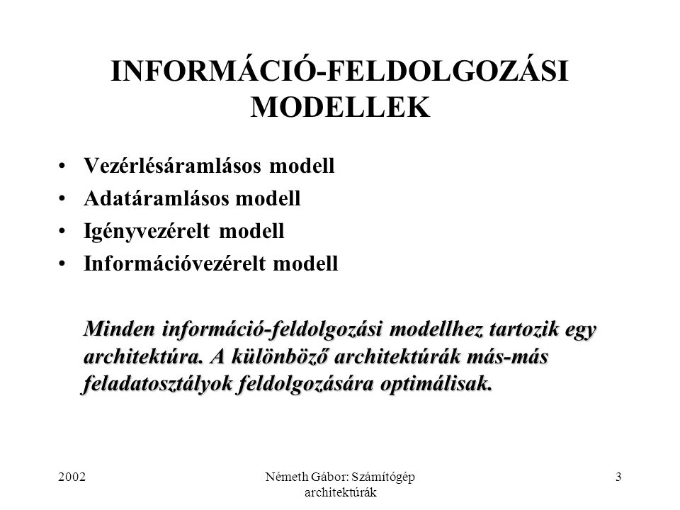 2002Németh Gábor: Számítógép architektúrák 3 INFORMÁCIÓ-FELDOLGOZÁSI MODELLEK Vezérlésáramlásos modell Adatáramlásos modell Igényvezérelt modell Infor