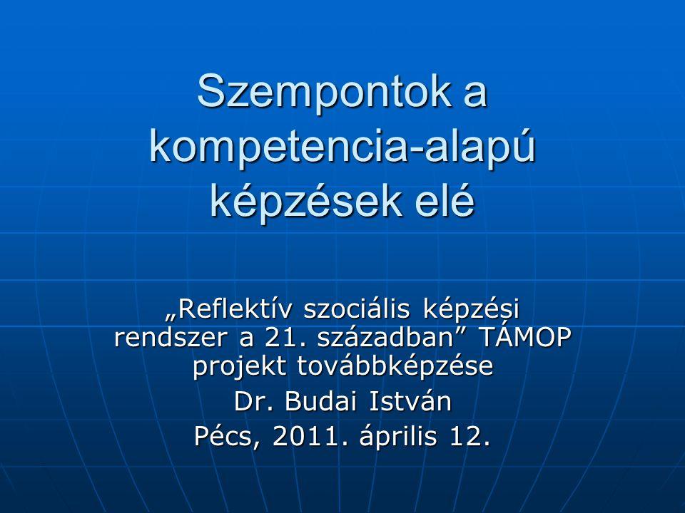 """Szempontok a kompetencia-alapú képzések elé """"Reflektív szociális képzési rendszer a 21. században"""" TÁMOP projekt továbbképzése Dr. Budai István Pécs,"""