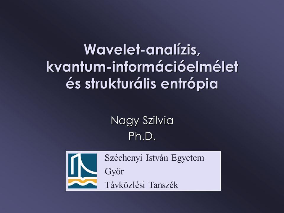 Széchenyi István Egyetem Győr Távközlési Tanszék Wavelet-analízis, kvantum-információelmélet és strukturális entrópia Nagy Szilvia Ph.D.