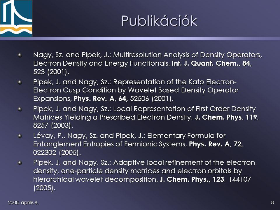 82008. április 8. Publikációk Nagy, Sz. and Pipek, J.: Multiresolution Analysis of Density Operators, Electron Density and Energy Functionals, Int. J.