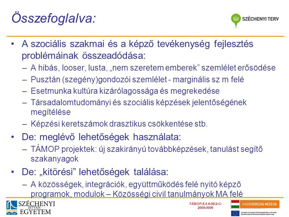 """TÁMOP-5.4.4-09/2-C- 2009-0006 A szociális szakmai és a képző tevékenység fejlesztés problémáinak összeadódása: –A hibás, looser, lusta, """"nem szeretem emberek szemlélet erősödése –Pusztán (szegény)gondozói szemlélet - marginális sz m felé –Esetmunka kultúra kizárólagossága és megrekedése –Társadalomtudományi és szociális képzések jelentőségének megítélése –Képzési keretszámok drasztikus csökkentése stb."""