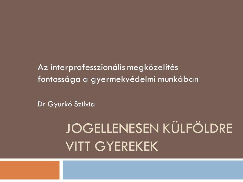 JOGELLENESEN KÜLFÖLDRE VITT GYEREKEK Az interprofesszionális megközelítés fontossága a gyermekvédelmi munkában Dr Gyurkó Szilvia