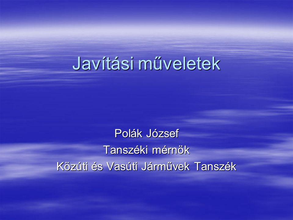 Javítási műveletek Polák József Tanszéki mérnök Közúti és Vasúti Járművek Tanszék