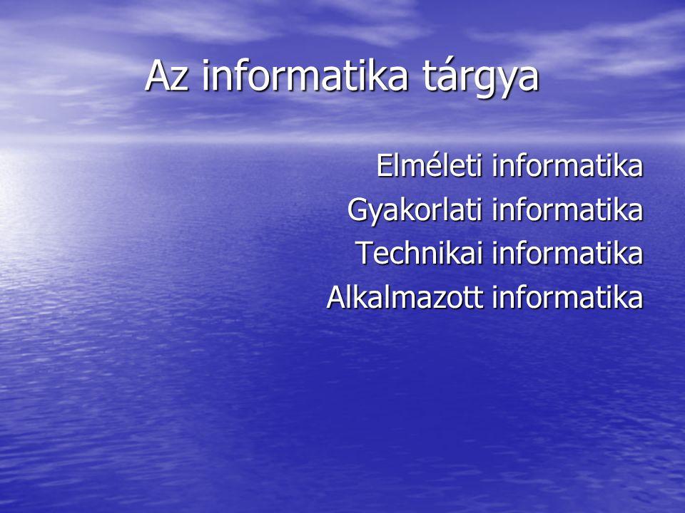 Az informatika tárgya Elméleti informatika Gyakorlati informatika Technikai informatika Alkalmazott informatika