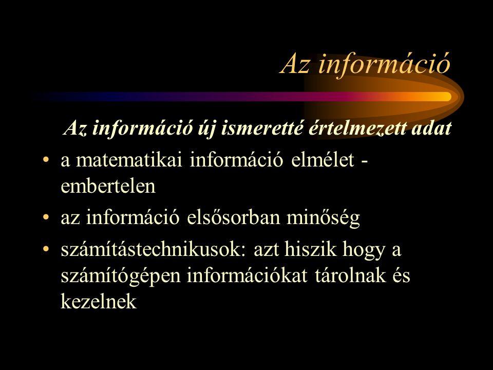 Az információ Az információ új ismeretté értelmezett adat a matematikai információ elmélet - embertelen az információ elsősorban minőség számítástechnikusok: azt hiszik hogy a számítógépen információkat tárolnak és kezelnek