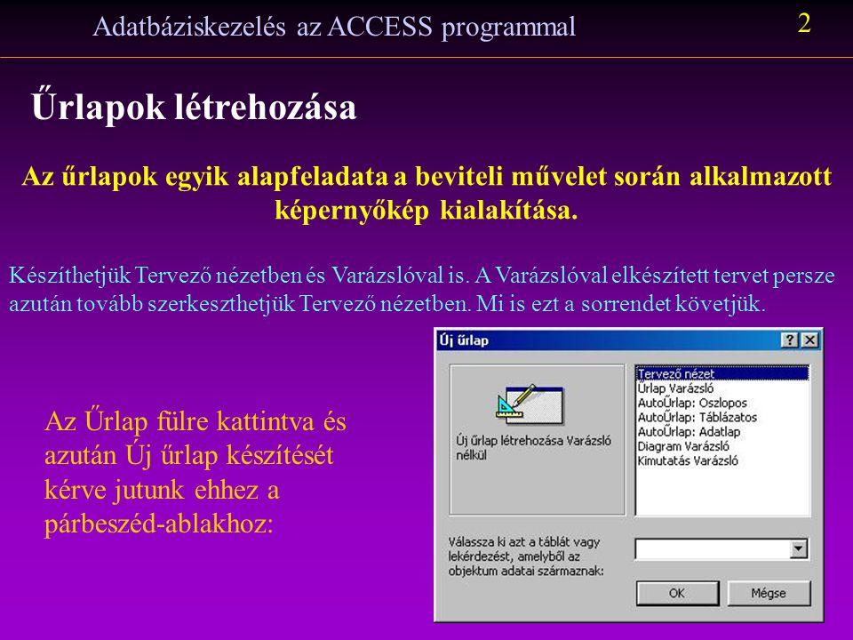 Adatbáziskezelés az ACCESS programmal 2 Űrlapok létrehozása Az űrlapok egyik alapfeladata a beviteli művelet során alkalmazott képernyőkép kialakítása