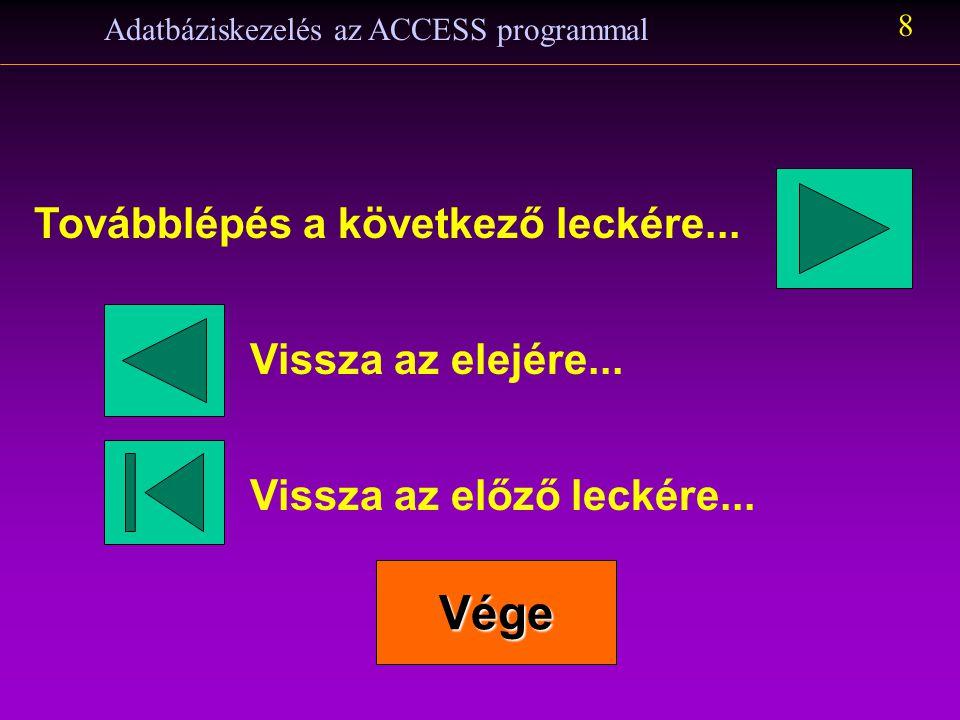 Adatbáziskezelés az ACCESS programmal 8 Továbblépés a következő leckére... Vissza az előző leckére... Vége Vissza az elejére...