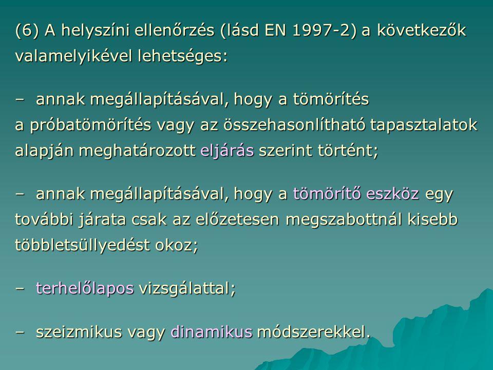 (6) A helyszíni ellenőrzés (lásd EN 1997-2) a következők valamelyikével lehetséges: – annak megállapításával, hogy a tömörítés a próbatömörítés vagy a