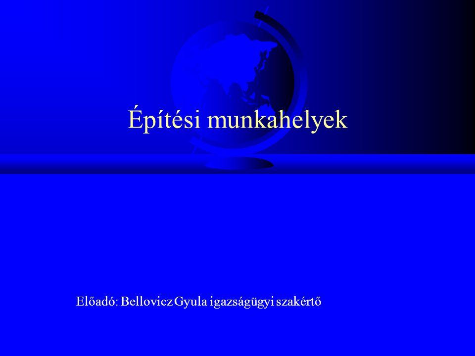 Építési munkahelyek Előadó: Bellovicz Gyula igazságügyi szakértő