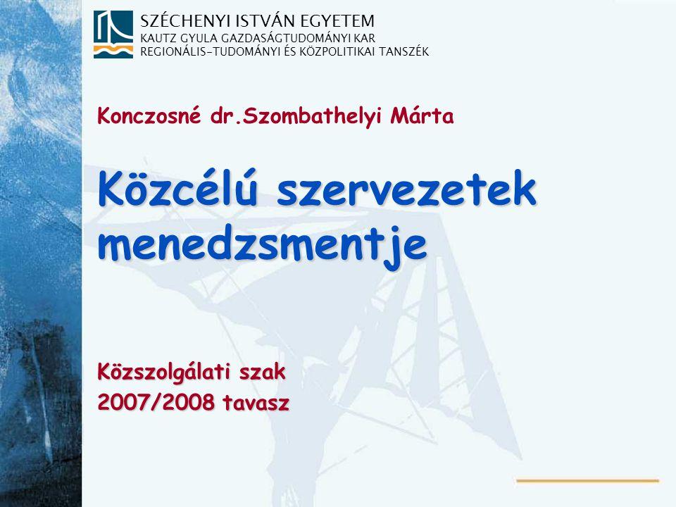 SZÉCHENYI ISTVÁN EGYETEM KAUTZ GYULA GAZDASÁGTUDOMÁNYI KAR REGIONÁLIS-TUDOMÁNYI ÉS KÖZPOLITIKAI TANSZÉK Közcélú szervezetek menedzsmentje Közszolgálati szak 2007/2008 tavasz Konczosné dr.Szombathelyi Márta