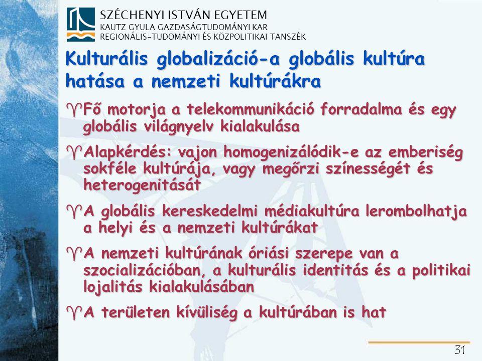SZÉCHENYI ISTVÁN EGYETEM KAUTZ GYULA GAZDASÁGTUDOMÁNYI KAR REGIONÁLIS-TUDOMÁNYI ÉS KÖZPOLITIKAI TANSZÉK 31 Kulturális globalizáció-a globális kultúra hatása a nemzeti kultúrákra ^Fő motorja a telekommunikáció forradalma és egy globális világnyelv kialakulása ^Alapkérdés: vajon homogenizálódik-e az emberiség sokféle kultúrája, vagy megőrzi színességét és heterogenitását ^A globális kereskedelmi médiakultúra lerombolhatja a helyi és a nemzeti kultúrákat ^A nemzeti kultúrának óriási szerepe van a szocializációban, a kulturális identitás és a politikai lojalitás kialakulásában ^A területen kívüliség a kultúrában is hat