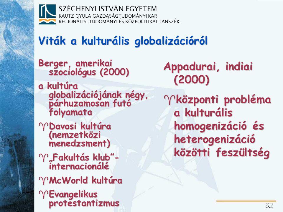"""SZÉCHENYI ISTVÁN EGYETEM KAUTZ GYULA GAZDASÁGTUDOMÁNYI KAR REGIONÁLIS-TUDOMÁNYI ÉS KÖZPOLITIKAI TANSZÉK 32 Viták a kulturális globalizációról Berger, amerikai szociológus (2000) a kultúra globalizációjának négy, párhuzamosan futó folyamata ^Davosi kultúra (nemzetközi menedzsment) ^""""Fakultás klub - internacionálé ^McWorld kultúra ^Evangelikus protestantizmus Appadurai, indiai (2000) ^központi probléma a kulturális homogenizáció és heterogenizáció közötti feszültség"""