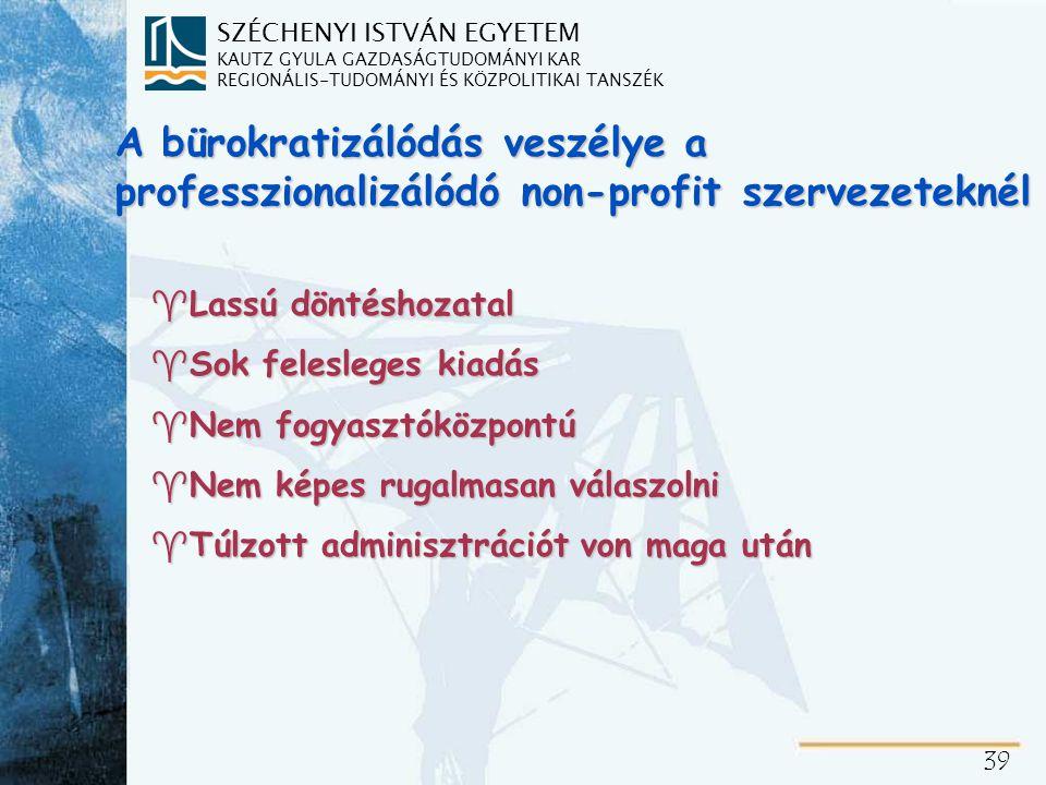 SZÉCHENYI ISTVÁN EGYETEM KAUTZ GYULA GAZDASÁGTUDOMÁNYI KAR REGIONÁLIS-TUDOMÁNYI ÉS KÖZPOLITIKAI TANSZÉK 39 A bürokratizálódás veszélye a professzionalizálódó non-profit szervezeteknél ^Lassú döntéshozatal ^Sok felesleges kiadás ^Nem fogyasztóközpontú ^Nem képes rugalmasan válaszolni ^Túlzott adminisztrációt von maga után
