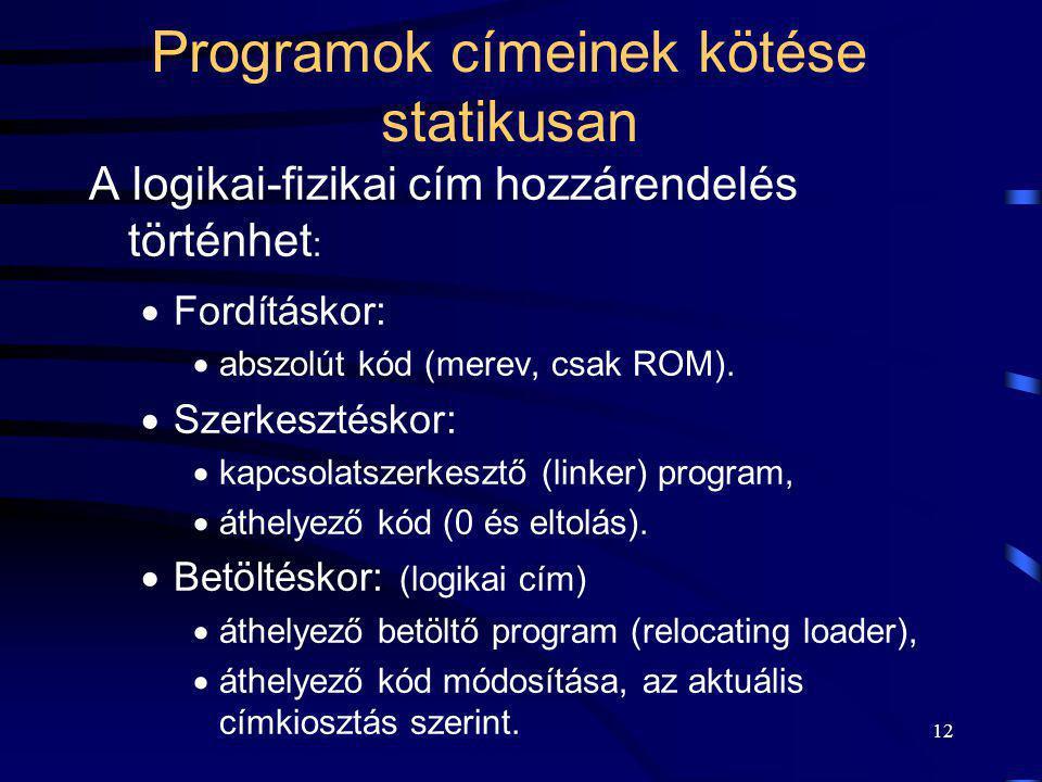 12 Programok címeinek kötése statikusan A logikai-fizikai cím hozzárendelés történhet :  Fordításkor:  abszolút kód (merev, csak ROM).  Szerkesztés