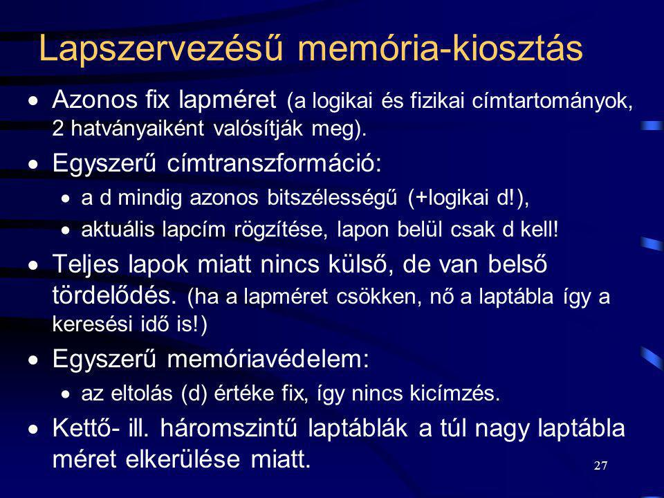 27 Lapszervezésű memória-kiosztás  Azonos fix lapméret (a logikai és fizikai címtartományok, 2 hatványaiként valósítják meg).  Egyszerű címtranszfor