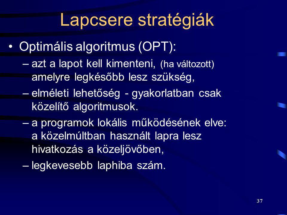 37 Lapcsere stratégiák Optimális algoritmus (OPT): –azt a lapot kell kimenteni, (ha változott) amelyre legkésőbb lesz szükség, –elméleti lehetőség - g