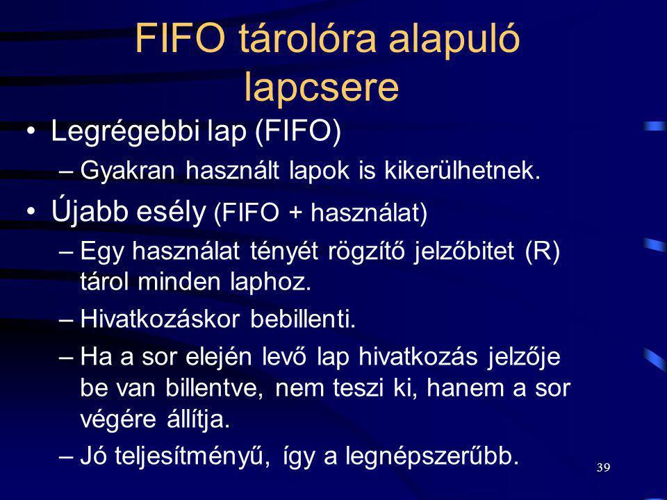 39 FIFO tárolóra alapuló lapcsere Legrégebbi lap (FIFO) –Gyakran használt lapok is kikerülhetnek. Újabb esély (FIFO + használat) –Egy használat tényét