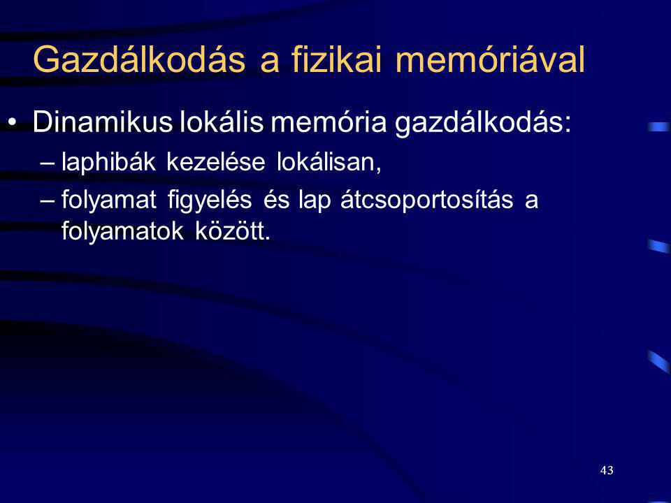 43 Gazdálkodás a fizikai memóriával Dinamikus lokális memória gazdálkodás: –laphibák kezelése lokálisan, –folyamat figyelés és lap átcsoportosítás a f