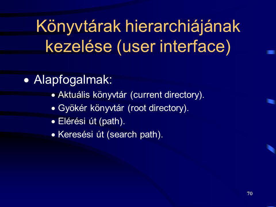 70 Könyvtárak hierarchiájának kezelése (user interface)  Alapfogalmak:  Aktuális könyvtár (current directory).  Gyökér könyvtár (root directory). 