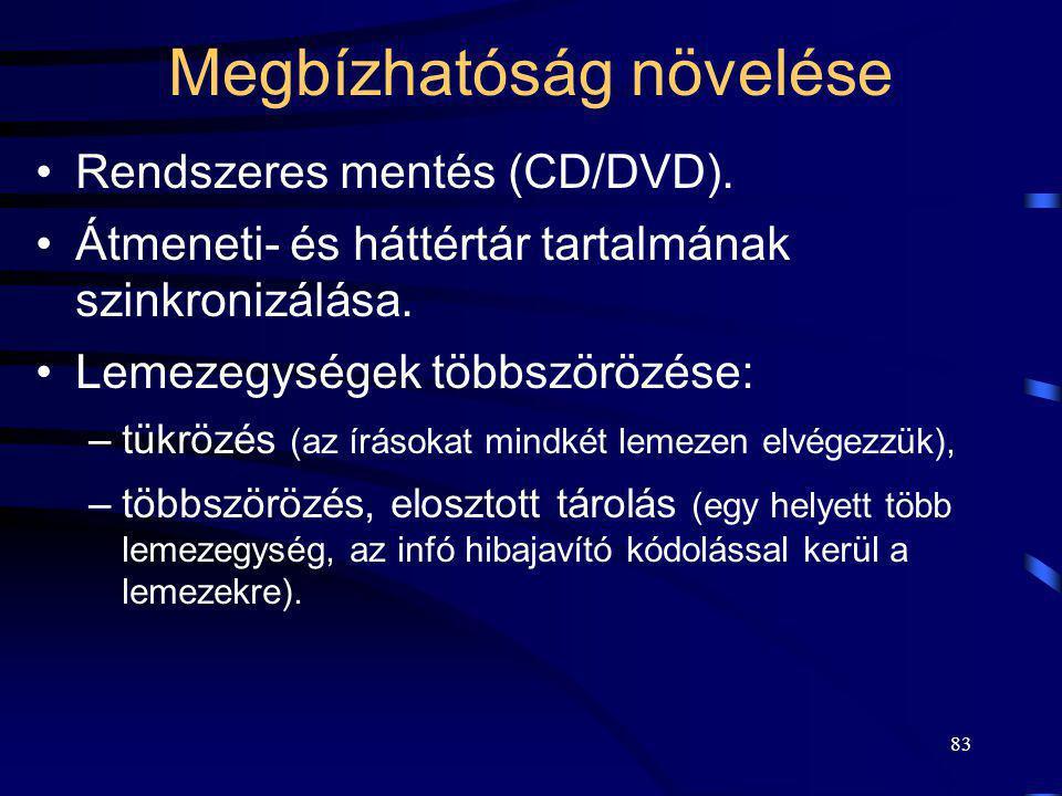 83 Megbízhatóság növelése Rendszeres mentés (CD/DVD). Átmeneti- és háttértár tartalmának szinkronizálása. Lemezegységek többszörözése: –tükrözés (az í