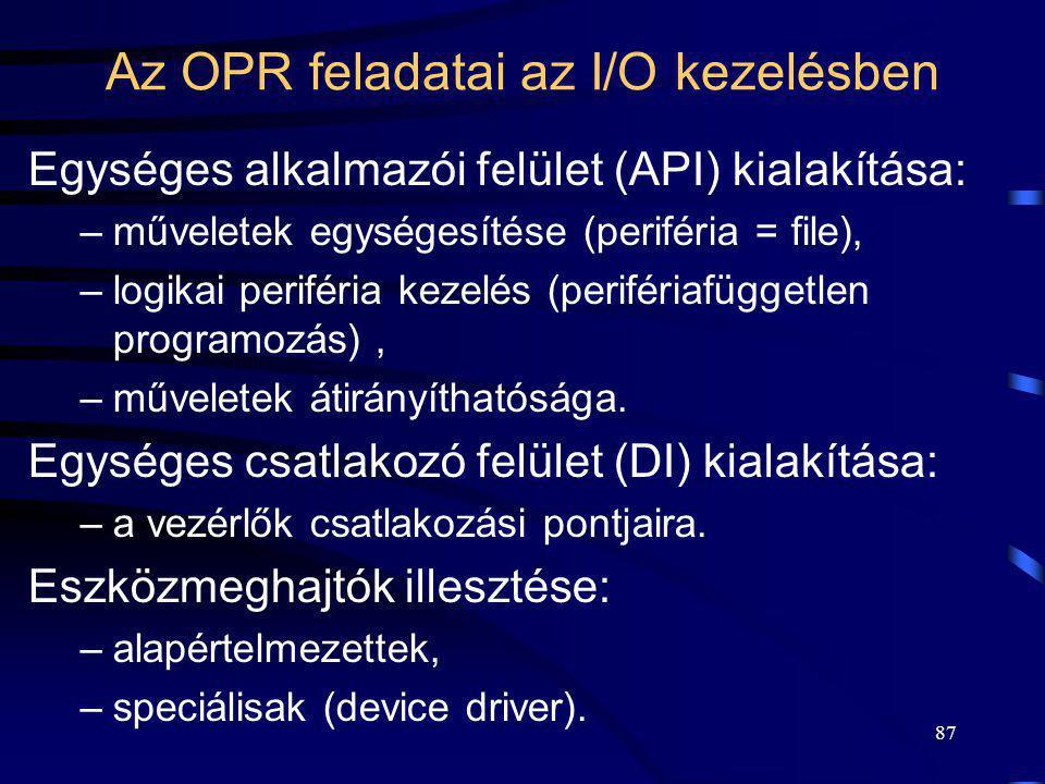 87 Az OPR feladatai az I/O kezelésben Egységes alkalmazói felület (API) kialakítása: –műveletek egységesítése (periféria = file), –logikai periféria k