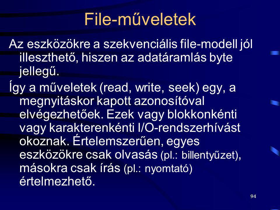 94 File-műveletek Az eszközökre a szekvenciális file-modell jól illeszthető, hiszen az adatáramlás byte jellegű. Így a műveletek (read, write, seek) e