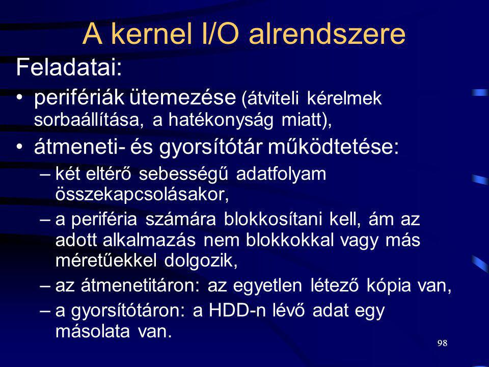 98 A kernel I/O alrendszere Feladatai: perifériák ütemezése (átviteli kérelmek sorbaállítása, a hatékonyság miatt), átmeneti- és gyorsítótár működteté