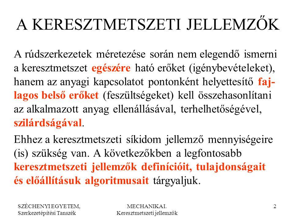 SZÉCHENYI EGYETEM, Szerkezetépítési Tanszék MECHANIKA I. Keresztmetszeti jellemzők 2 A KERESZTMETSZETI JELLEMZŐK A rúdszerkezetek méretezése során nem