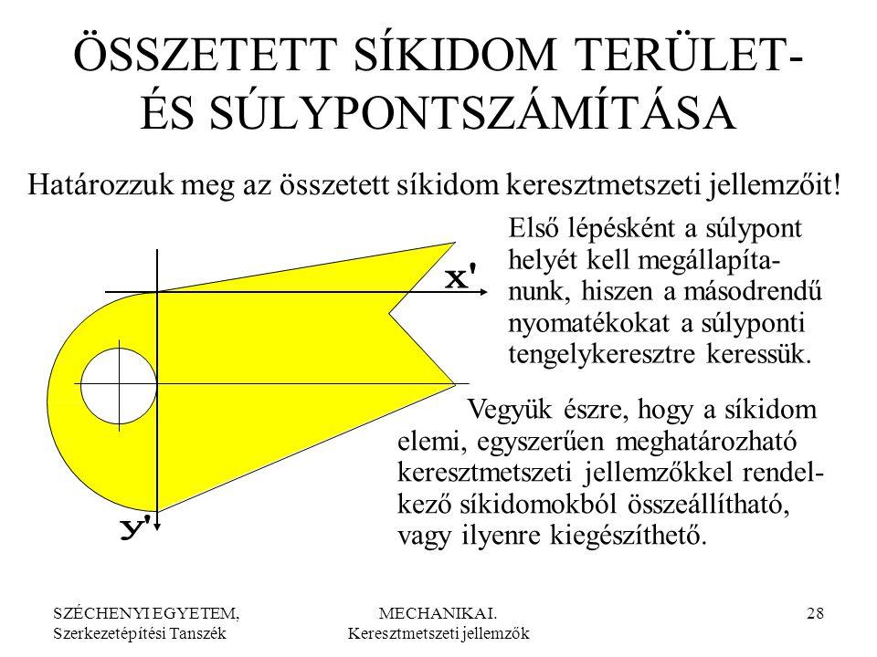 SZÉCHENYI EGYETEM, Szerkezetépítési Tanszék MECHANIKA I. Keresztmetszeti jellemzők 28 ÖSSZETETT SÍKIDOM TERÜLET- ÉS SÚLYPONTSZÁMÍTÁSA Első lépésként a