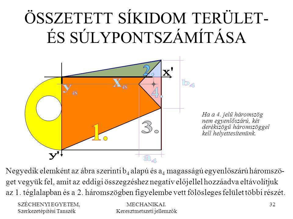 SZÉCHENYI EGYETEM, Szerkezetépítési Tanszék MECHANIKA I. Keresztmetszeti jellemzők 32 ÖSSZETETT SÍKIDOM TERÜLET- ÉS SÚLYPONTSZÁMÍTÁSA Ha a 4. jelű hár