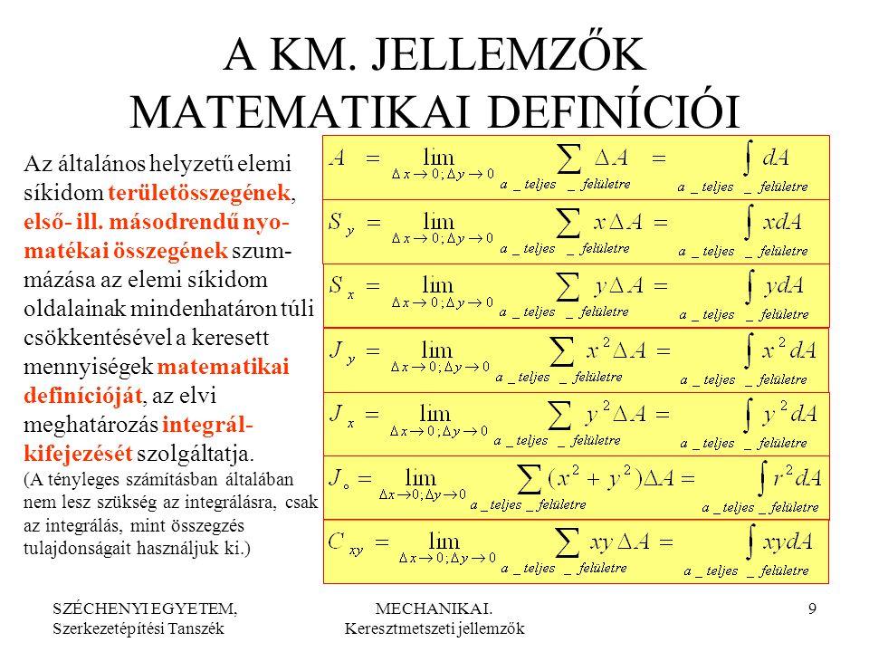 SZÉCHENYI EGYETEM, Szerkezetépítési Tanszék MECHANIKA I. Keresztmetszeti jellemzők 9 A KM. JELLEMZŐK MATEMATIKAI DEFINÍCIÓI Az általános helyzetű elem