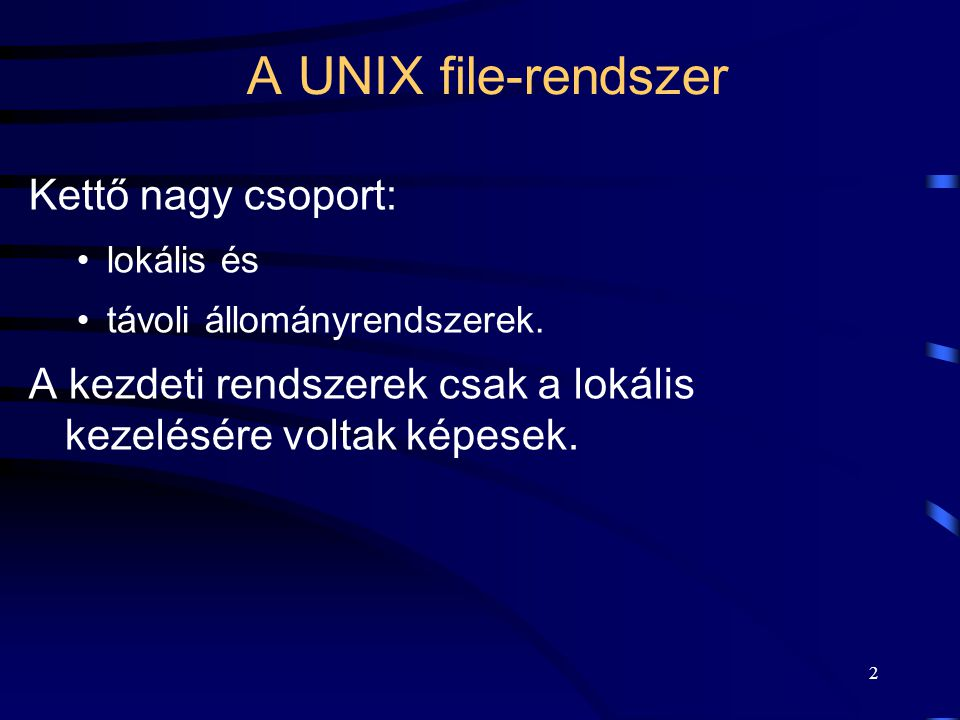 2 A UNIX file-rendszer Kettő nagy csoport: lokális és távoli állományrendszerek. A kezdeti rendszerek csak a lokális kezelésére voltak képesek.