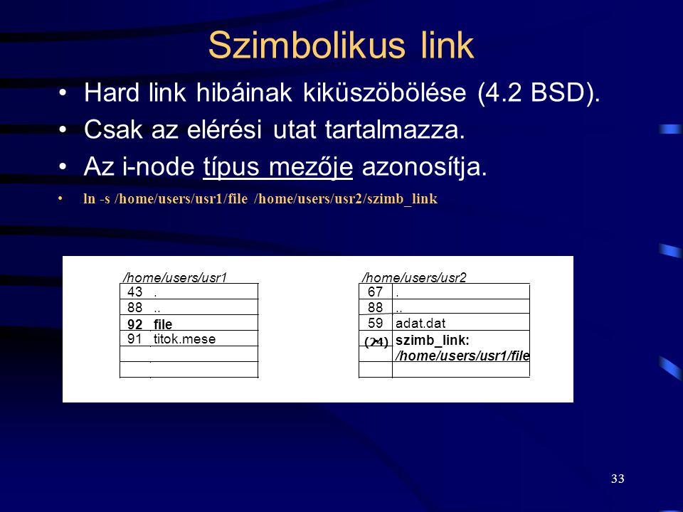 33 Szimbolikus link Hard link hibáinak kiküszöbölése (4.2 BSD). Csak az elérési utat tartalmazza. Az i-node típus mezője azonosítja. ln -s /home/users